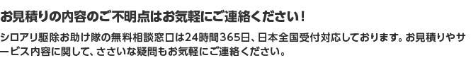 お見積りの内容のご不明点はお気軽にご連絡ください! シロアリ駆除お助け隊の無料相談窓口は24時間365日、日本全国受付対応しております。お見積りやサービス内容に関して、ささいな疑問もお気軽にご連絡ください。