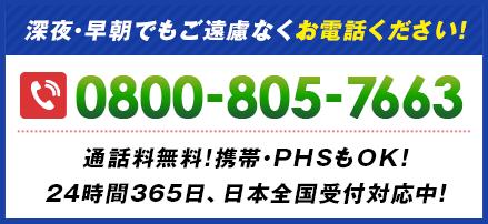 深夜・早朝でもご遠慮なくお電話ください! 0800-805-7663 通話料無料!携帯・PHSもOK!24時間365⽇、日本全国受付対応中!