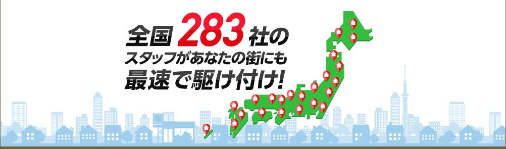 全国283社の スタッフがあなたの街にも 最速で駆け付け!